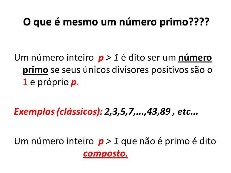 O que é mesmo um número primo???? Um número inteiro p > 1 é dito ser um número primo se seus únicos divisores positivos são o 1 e próprio p. Exemplos