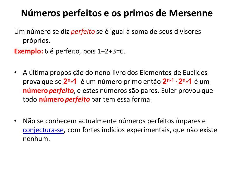 Números perfeitos e os primos de Mersenne Um número se diz perfeito se é igual à soma de seus divisores próprios. Exemplo: 6 é perfeito, pois 1+2+3=6.