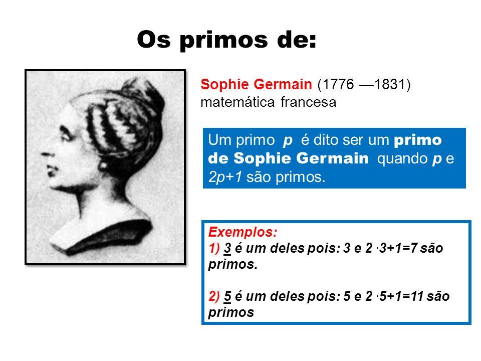 Sophie Germain (1776 1831) matemática francesa Os primos de: Um primo p é dito ser um primo de Sophie Germain quando p e 2p+1 são primos. Exemplos: 1)