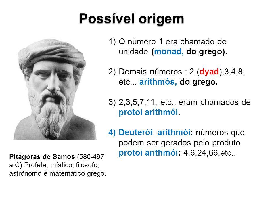 Pitágoras de Samos (580-497 a.C) Profeta, místico, filósofo, astrônomo e matemático grego. Possível origem 1)O número 1 era chamado de unidade (monad,