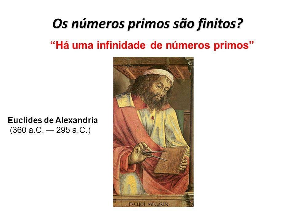 Os números primos são finitos? Há uma infinidade de números primos Euclides de Alexandria (360 a.C. 295 a.C.)