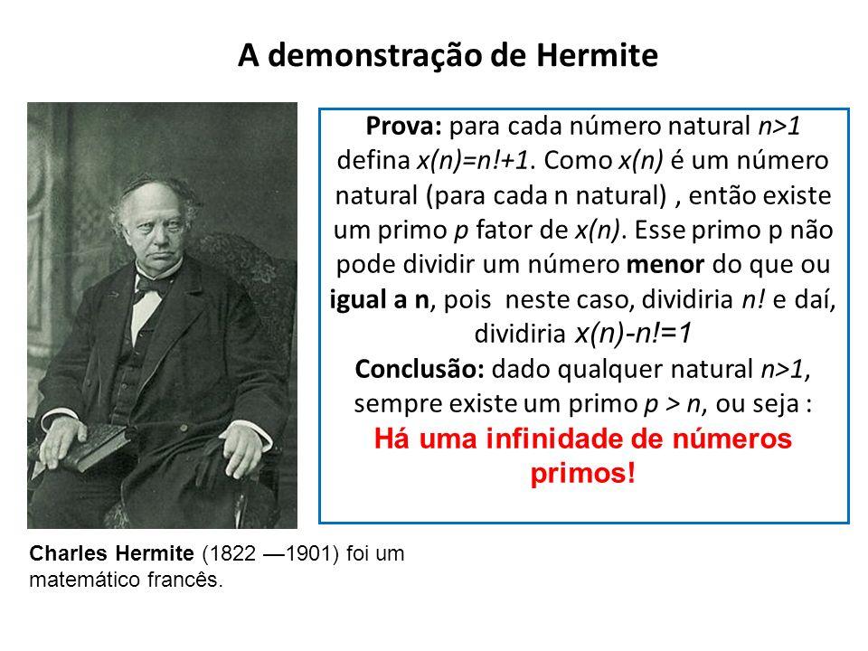 A demonstração de Hermite Charles Hermite (1822 1901) foi um matemático francês. Prova: para cada número natural n>1 defina x(n)=n!+1. Como x(n) é um