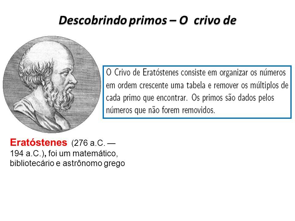 Descobrindo primos – O crivo de Eratóstenes (276 a.C. 194 a.C.), foi um matemático, bibliotecário e astrônomo grego
