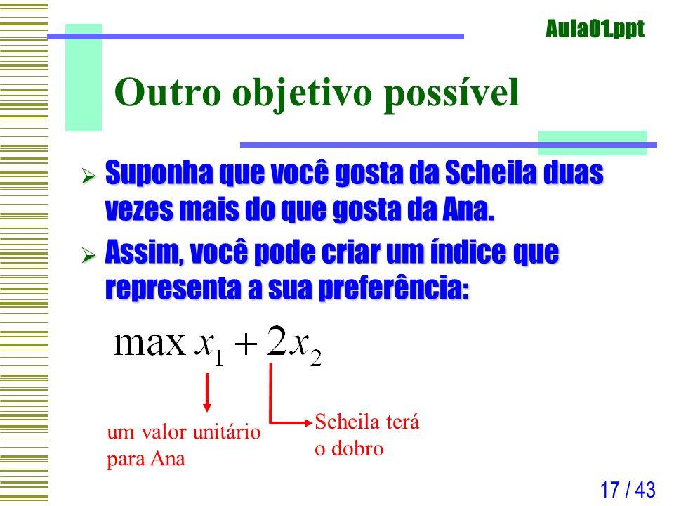 Aula01.ppt 17 / 43 Outro objetivo possível Suponha que você gosta da Scheila duas vezes mais do que gosta da Ana. Suponha que você gosta da Scheila du