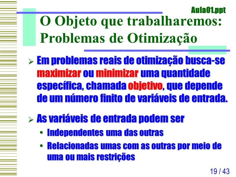 Aula01.ppt 19 / 43 O Objeto que trabalharemos: Problemas de Otimização Em problemas reais de otimização busca-se maximizar ou minimizar uma quantidade