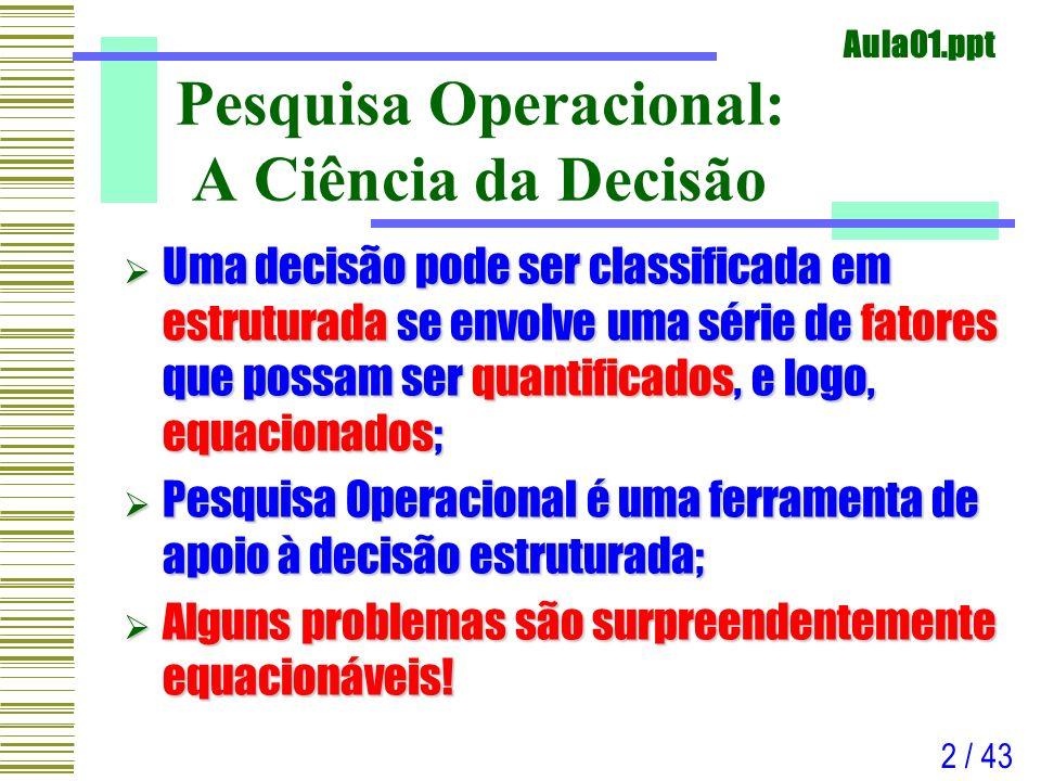 Aula01.ppt 2 / 43 Pesquisa Operacional: A Ciência da Decisão Uma decisão pode ser classificada em estruturada se envolve uma série de fatores que poss