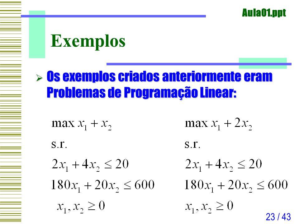 Aula01.ppt 23 / 43 Exemplos Os exemplos criados anteriormente eram Problemas de Programação Linear: Os exemplos criados anteriormente eram Problemas d