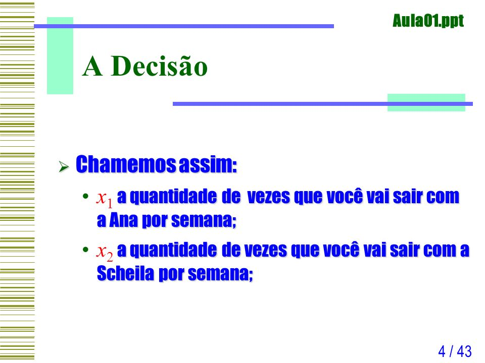 Aula01.ppt 5 / 43 Variáveis de Decisão O que nós criamos, e, são as chamadas Variáveis de Decisão; O que nós criamos, x 1 e x 2, são as chamadas Variáveis de Decisão; As variáveis de decisão são aqueles valores que representam o cerne do problema, e que podemos escolher (decidir) livremente; As variáveis de decisão são aqueles valores que representam o cerne do problema, e que podemos escolher (decidir) livremente; Veja que, a princípio, você pode sair quantas vezes quiser com Ana Paula e com Scheila.