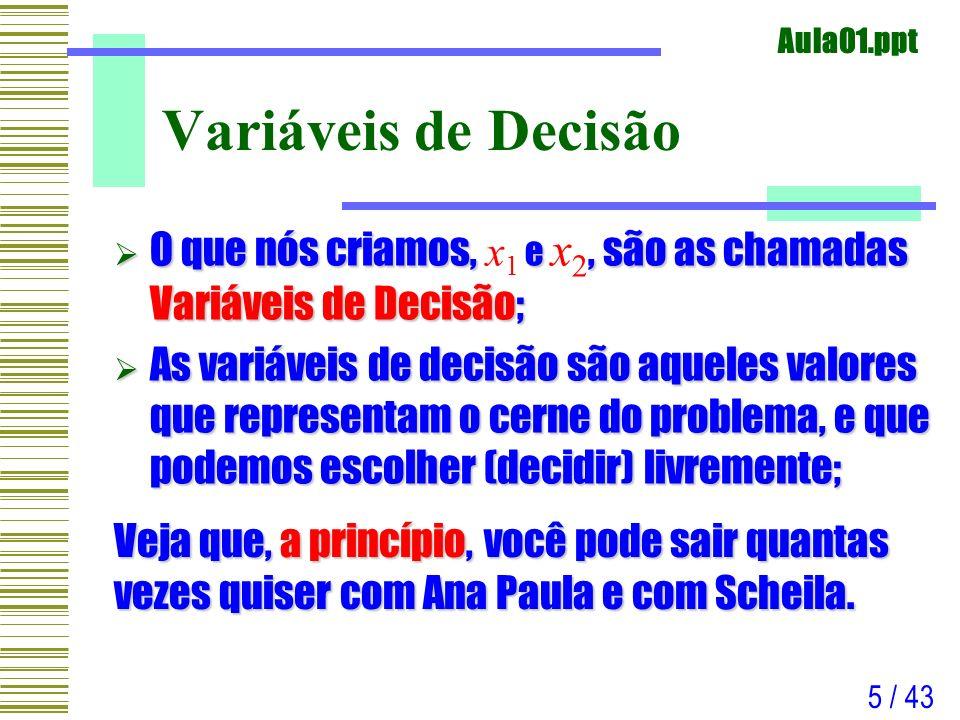 Aula01.ppt 5 / 43 Variáveis de Decisão O que nós criamos, e, são as chamadas Variáveis de Decisão; O que nós criamos, x 1 e x 2, são as chamadas Variá