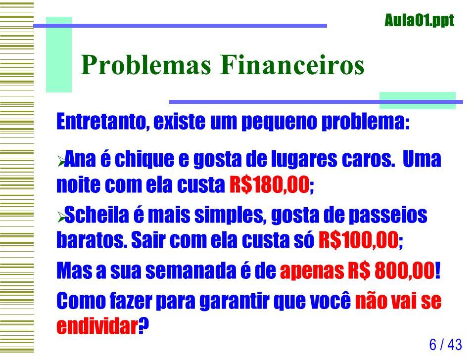 Aula01.ppt 6 / 43 Problemas Financeiros Entretanto, existe um pequeno problema: Ana é chique e gosta de lugares caros. Uma noite com ela custa R$180,0