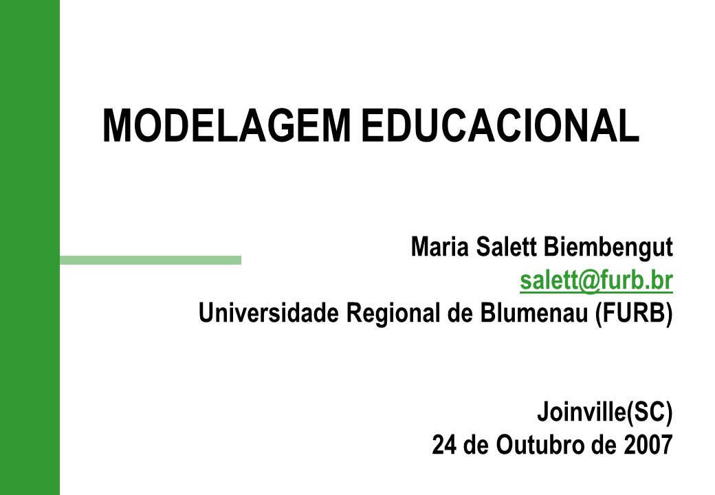 MODELAGEM EDUCACIONAL Maria Salett Biembengut salett@furb.br Universidade Regional de Blumenau (FURB) Joinville(SC) 24 de Outubro de 2007