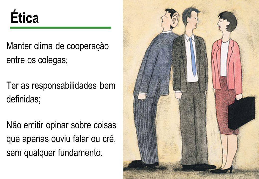 Ética Manter clima de cooperação entre os colegas ; Ter as responsabilidades bem definidas; Não emitir opinar sobre coisas que apenas ouviu falar ou c