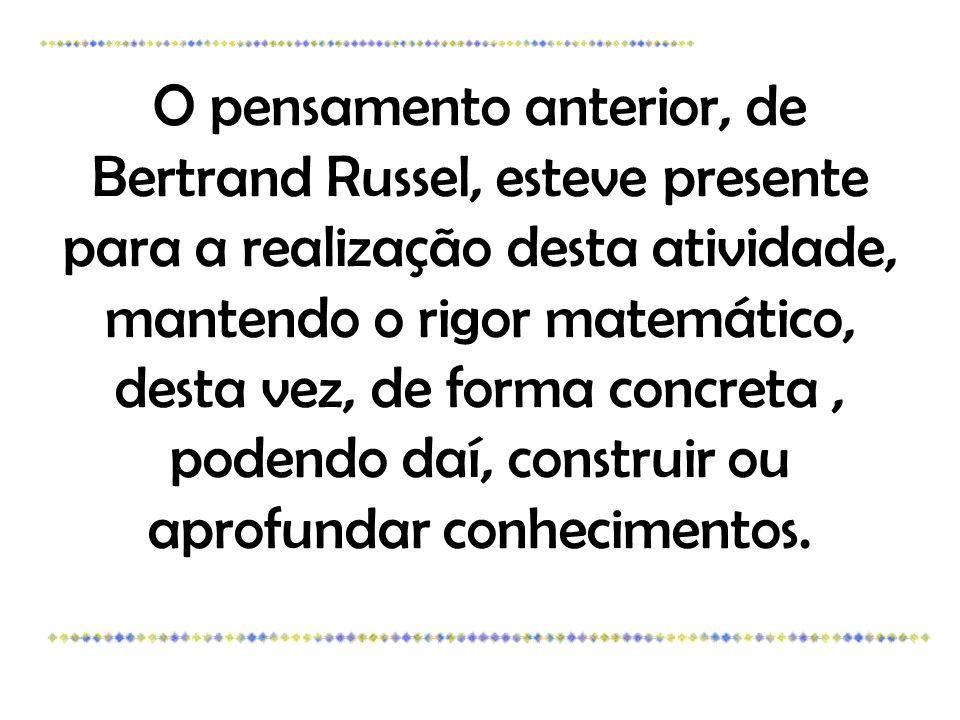 O pensamento anterior, de Bertrand Russel, esteve presente para a realização desta atividade, mantendo o rigor matemático, desta vez, de forma concreta, podendo daí, construir ou aprofundar conhecimentos.