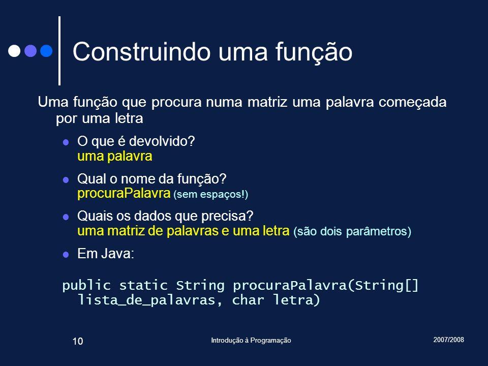 2007/2008 Introdução à Programação 10 Construindo uma função Uma função que procura numa matriz uma palavra começada por uma letra O que é devolvido?