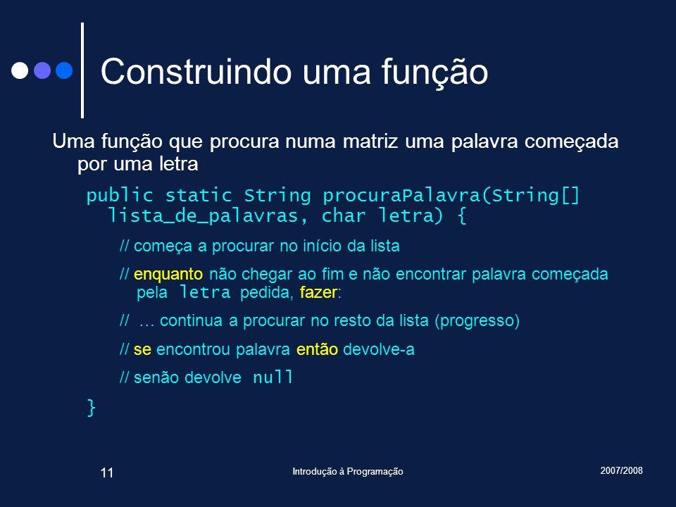 2007/2008 Introdução à Programação 11 Construindo uma função Uma função que procura numa matriz uma palavra começada por uma letra public static Strin