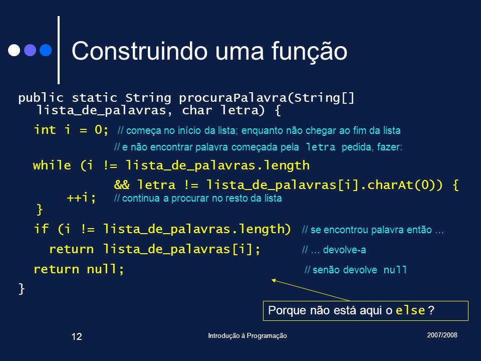 2007/2008 Introdução à Programação 12 Construindo uma função public static String procuraPalavra(String[] lista_de_palavras, char letra) { int i = 0;