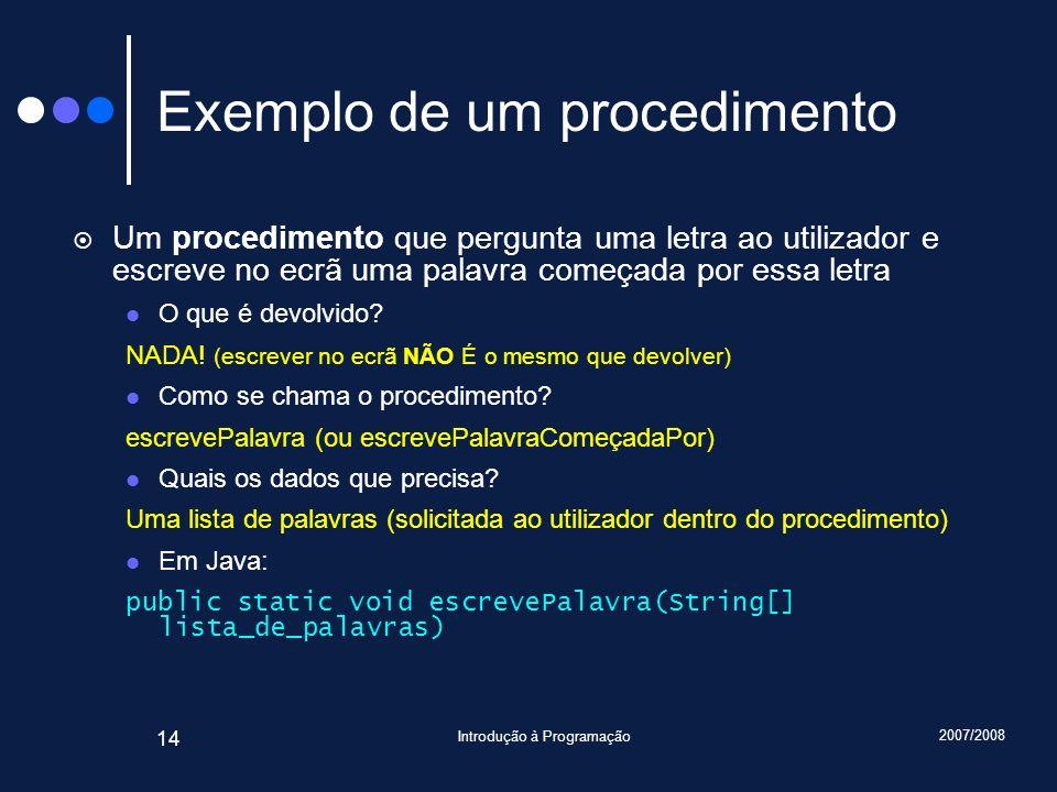 2007/2008 Introdução à Programação 14 Exemplo de um procedimento Um procedimento que pergunta uma letra ao utilizador e escreve no ecrã uma palavra co