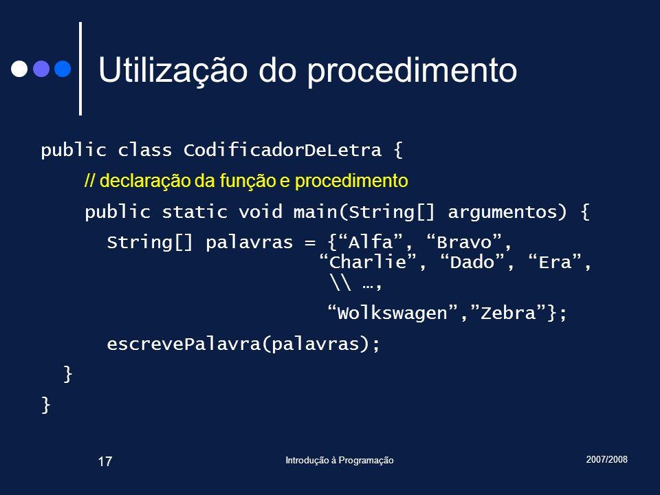 2007/2008 Introdução à Programação 17 Utilização do procedimento public class CodificadorDeLetra { // declaração da função e procedimento public stati
