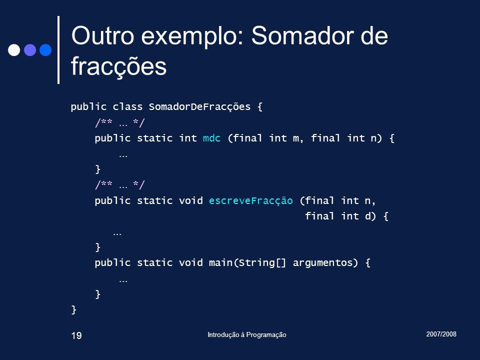 2007/2008 Introdução à Programação 19 Outro exemplo: Somador de fracções public class SomadorDeFracções { /**... */ public static int mdc (final int m