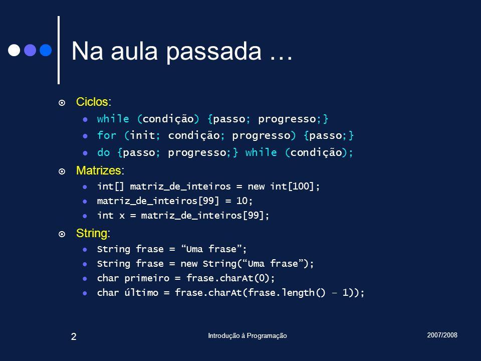 2007/2008 Introdução à Programação 2 Na aula passada … Ciclos: while (condição) {passo; progresso;} for (init; condição; progresso) {passo;} do {passo