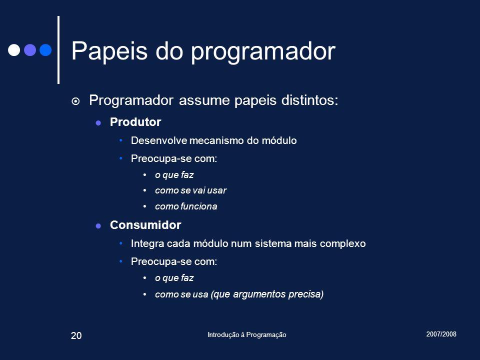 2007/2008 Introdução à Programação 20 Papeis do programador Programador assume papeis distintos: Produtor Desenvolve mecanismo do módulo Preocupa-se c