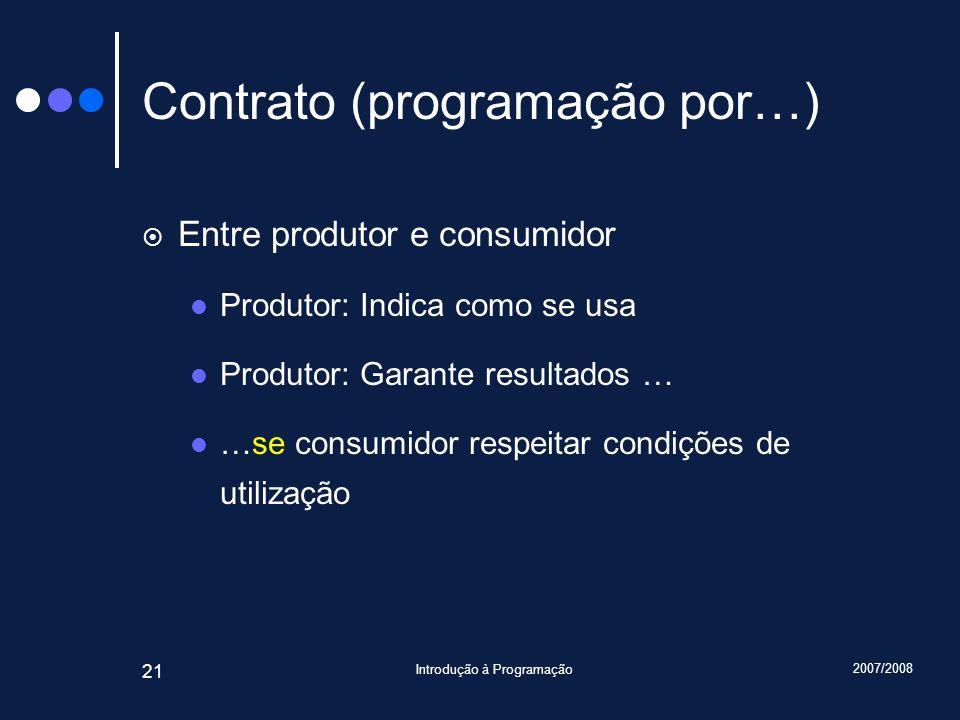 2007/2008 Introdução à Programação 21 Contrato (programação por…) Entre produtor e consumidor Produtor: Indica como se usa Produtor: Garante resultado