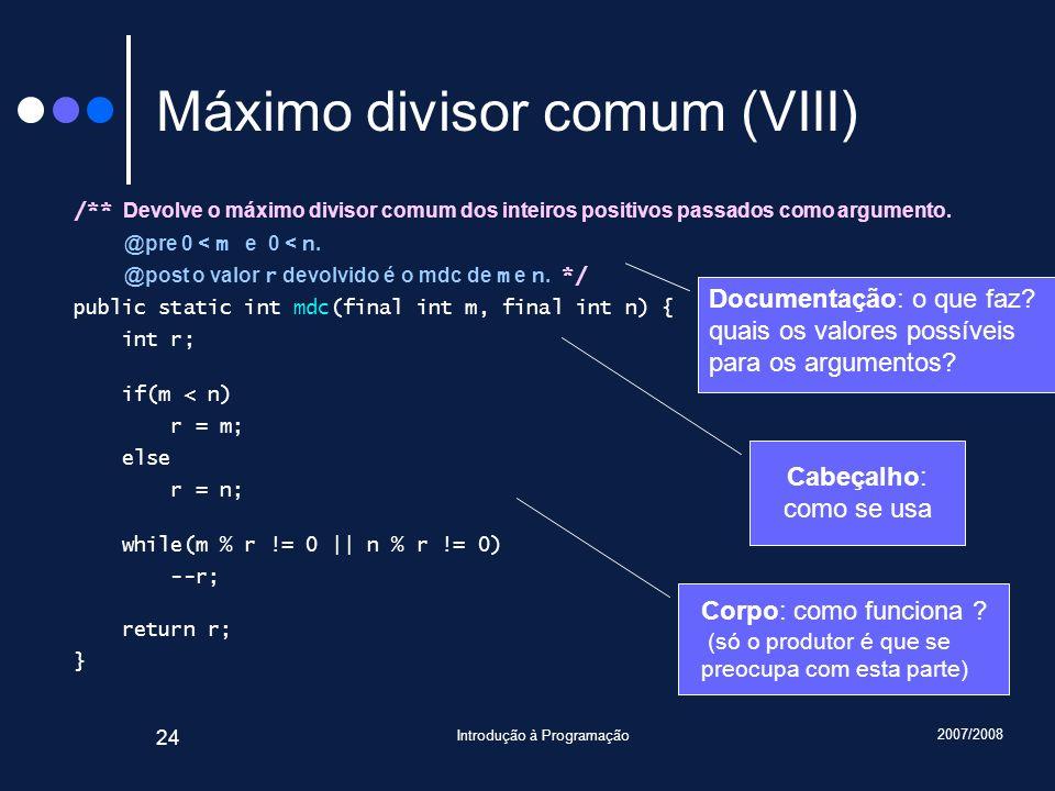 2007/2008 Introdução à Programação 24 Máximo divisor comum (VIII) /** Devolve o máximo divisor comum dos inteiros positivos passados como argumento. @