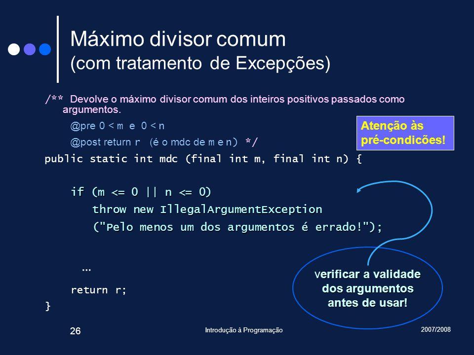 2007/2008 Introdução à Programação 26 Máximo divisor comum (com tratamento de Excepções) /** Devolve o máximo divisor comum dos inteiros positivos pas