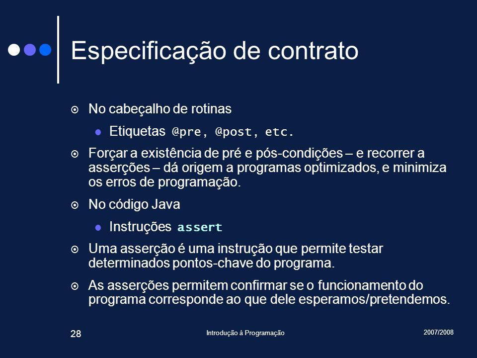 2007/2008 Introdução à Programação 28 Especificação de contrato No cabeçalho de rotinas Etiquetas @pre, @post, etc. Forçar a existência de pré e pós-c