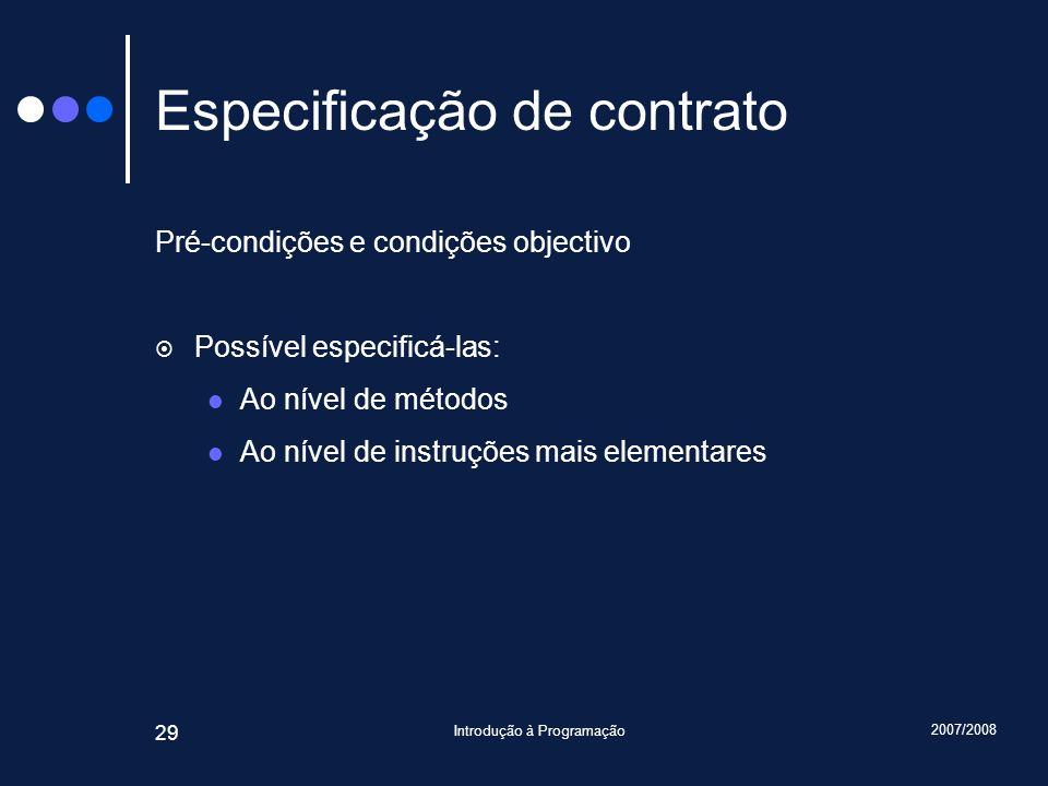 2007/2008 Introdução à Programação 29 Especificação de contrato Pré-condições e condições objectivo Possível especificá-las: Ao nível de métodos Ao ní