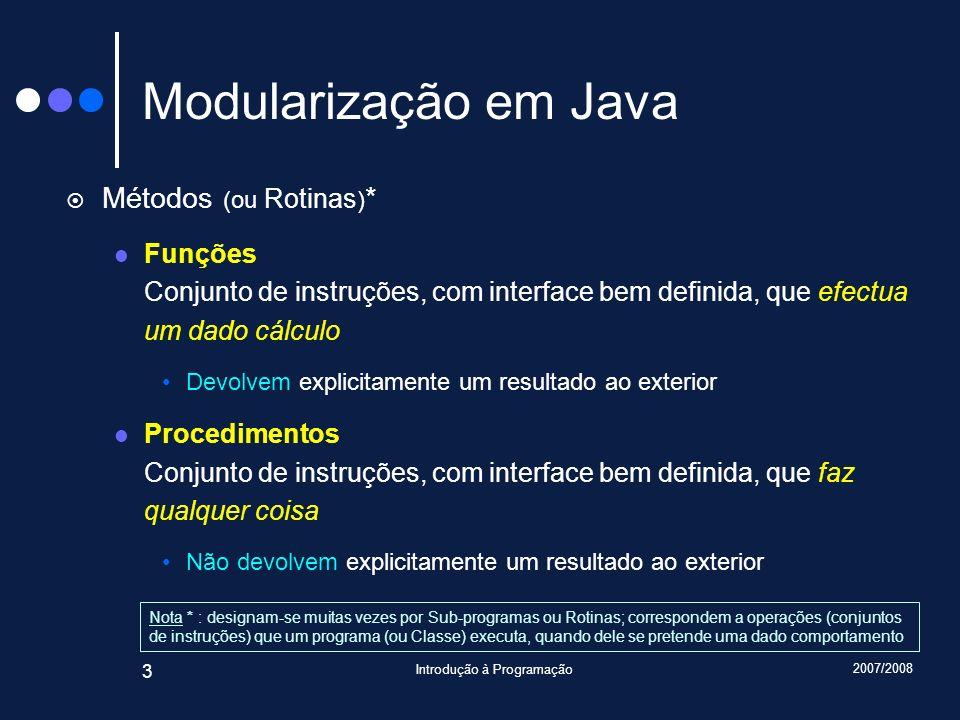 2007/2008 Introdução à Programação 3 Modularização em Java Métodos (ou Rotinas ) * Funções Conjunto de instruções, com interface bem definida, que efe