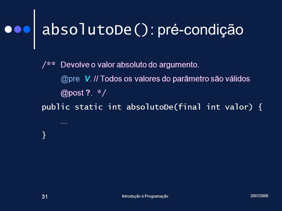 2007/2008 Introdução à Programação 31 absolutoDe() : pré-condição /** Devolve o valor absoluto do argumento. @pre V. // Todos os valores do parâmetro
