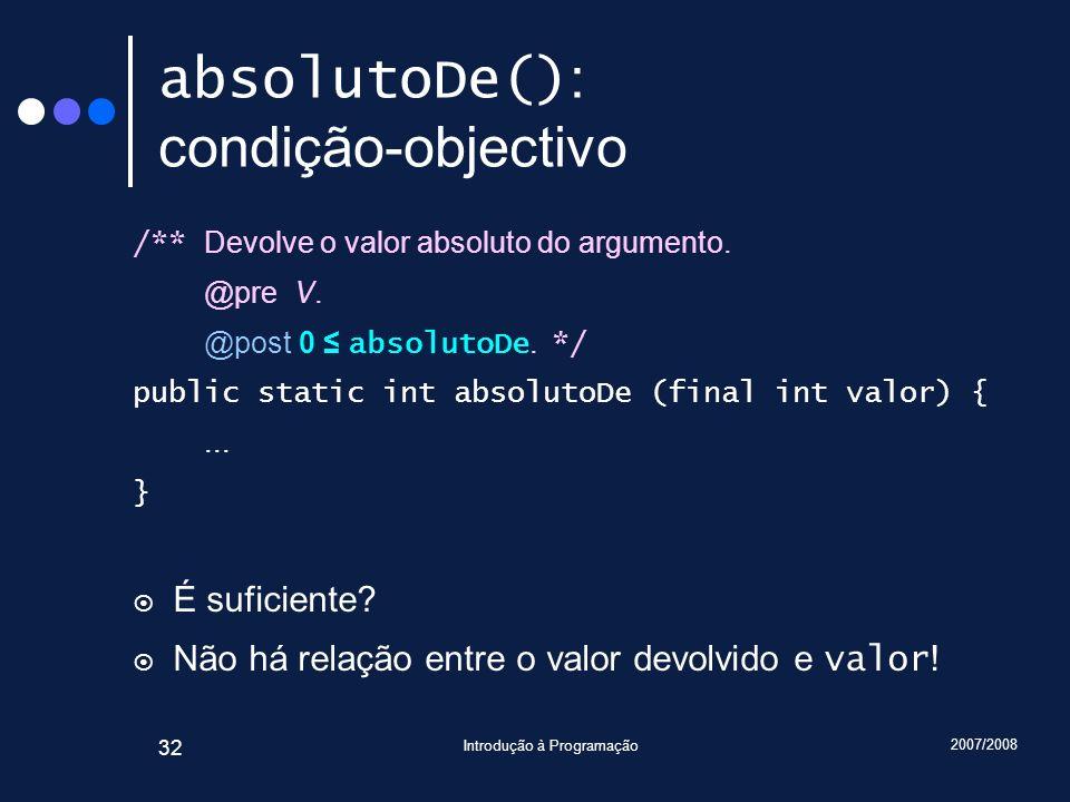 2007/2008 Introdução à Programação 32 absolutoDe() : condição-objectivo /** Devolve o valor absoluto do argumento. @pre V. @post 0 absolutoDe. */ publ