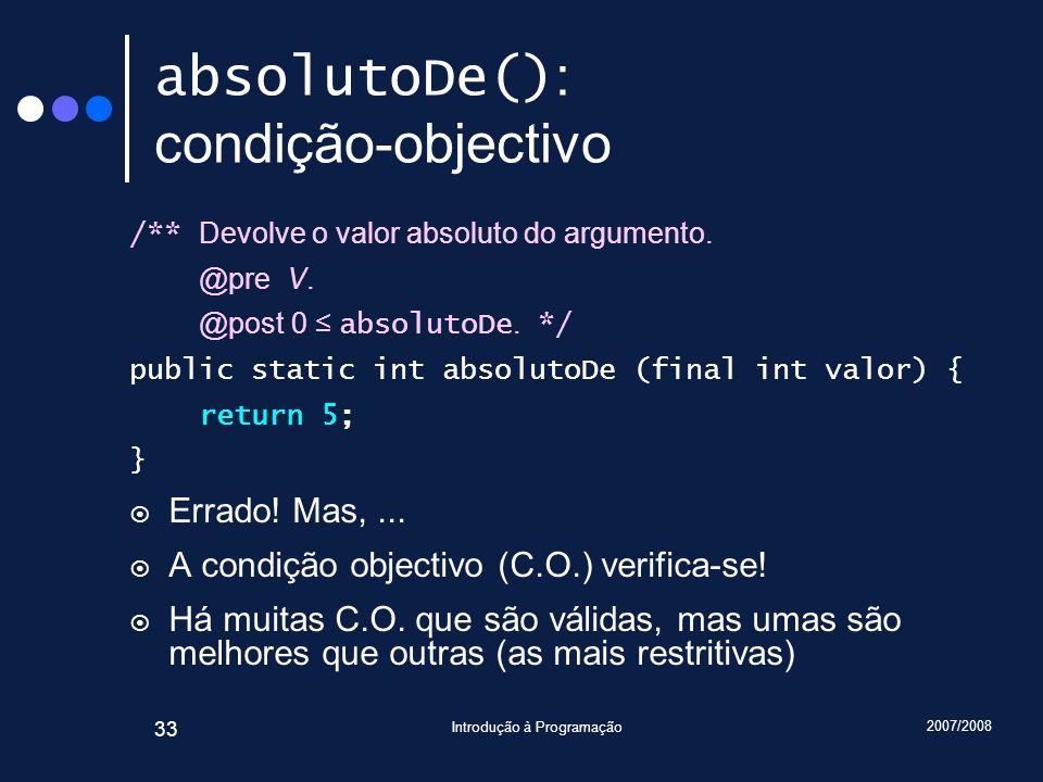 2007/2008 Introdução à Programação 33 absolutoDe() : condição-objectivo /** Devolve o valor absoluto do argumento. @pre V. @post 0 absolutoDe. */ publ