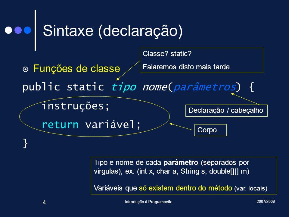 2007/2008 Introdução à Programação 4 Sintaxe (declaração) Funções de classe public static tipo nome(parâmetros) { instruções; return variável; } Class