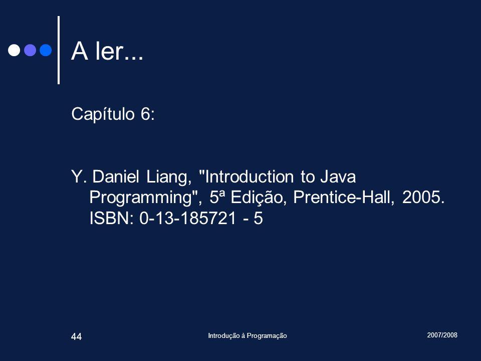 2007/2008 Introdução à Programação 44 A ler... Capítulo 6: Y. Daniel Liang,