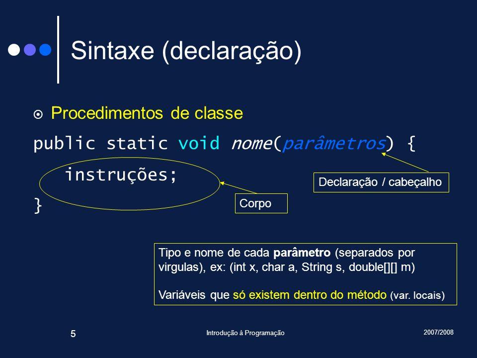 2007/2008 Introdução à Programação 5 Sintaxe (declaração) Procedimentos de classe public static void nome(parâmetros) { instruções; } Declaração / cab