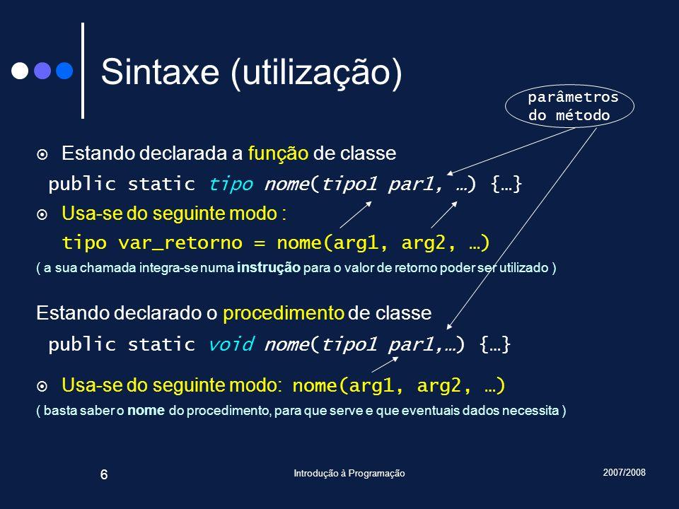 2007/2008 Introdução à Programação 6 Sintaxe (utilização) Estando declarada a função de classe public static tipo nome(tipo1 par1, …) {…} Usa-se do se