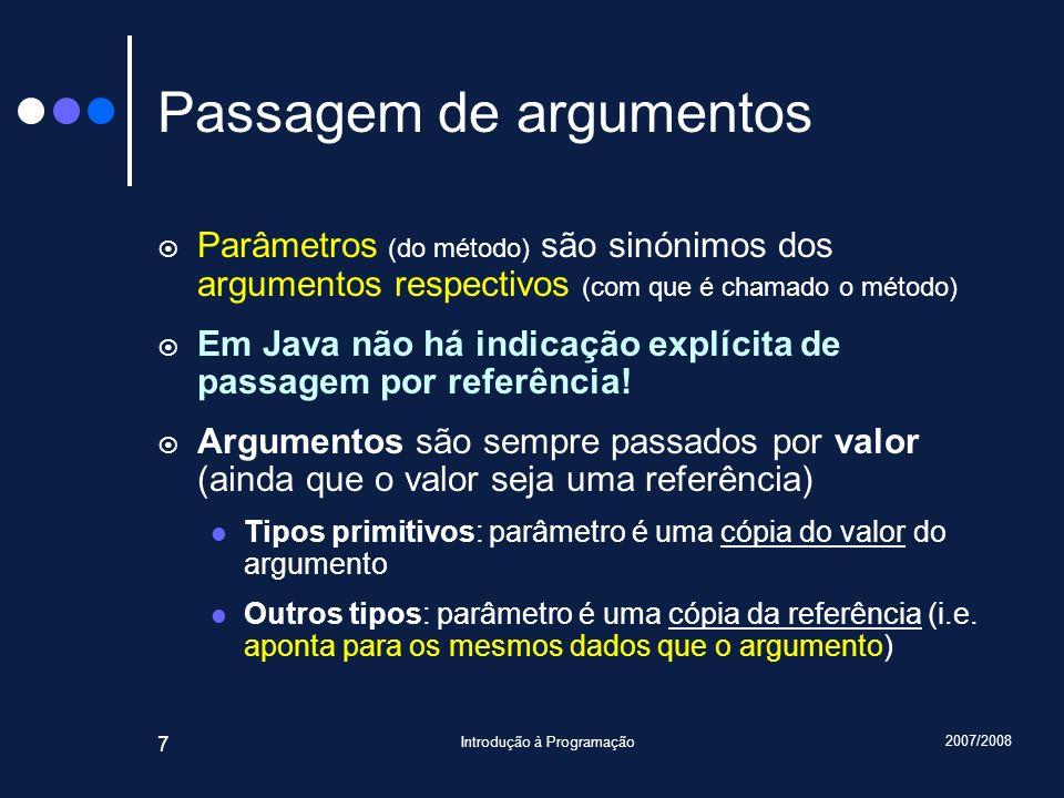 2007/2008 Introdução à Programação 7 Passagem de argumentos Parâmetros (do método) são sinónimos dos argumentos respectivos (com que é chamado o métod