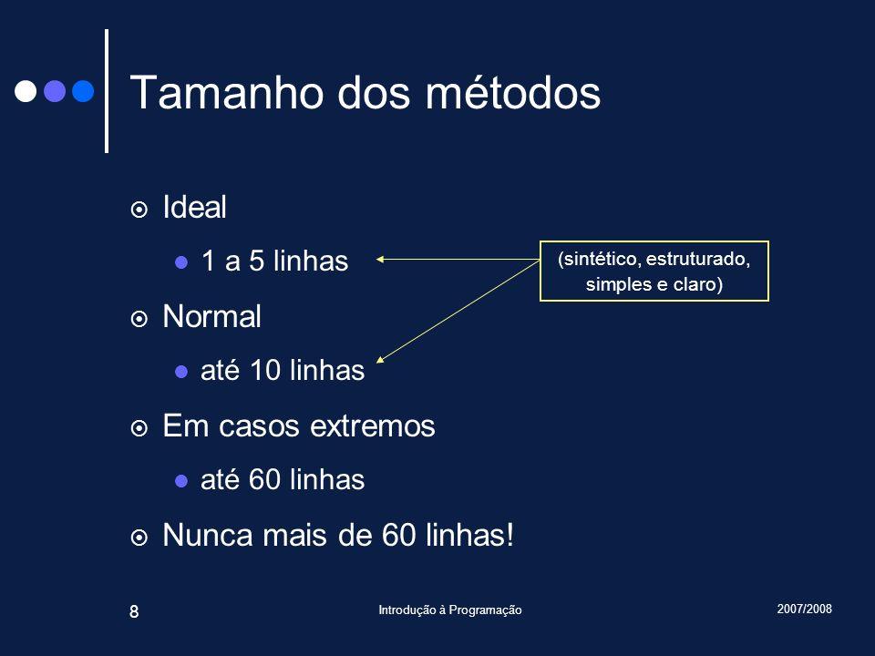 2007/2008 Introdução à Programação 8 Tamanho dos métodos Ideal 1 a 5 linhas Normal até 10 linhas Em casos extremos até 60 linhas Nunca mais de 60 linh