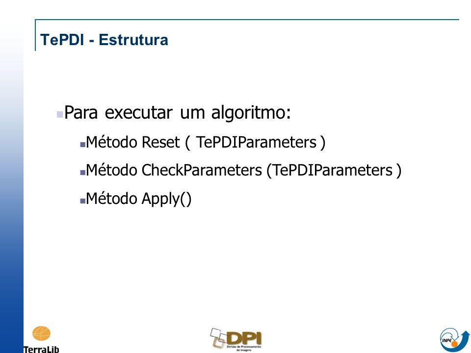 TePDI - Estrutura Para executar um algoritmo: Método Reset ( TePDIParameters ) Método CheckParameters (TePDIParameters ) Método Apply()