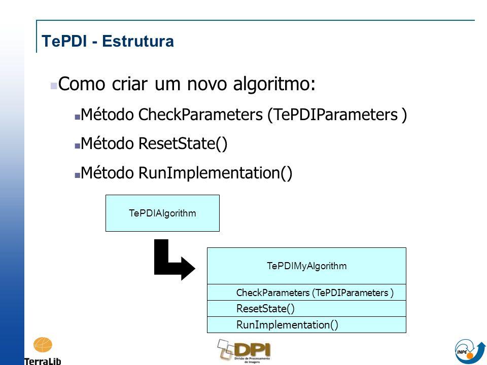 TePDI - Estrutura Como criar um novo algoritmo: Método CheckParameters (TePDIParameters ) Método ResetState() Método RunImplementation() TePDIAlgorith
