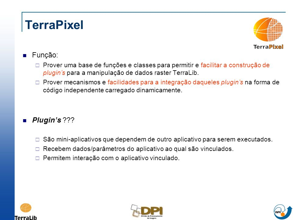 TerraPixel Função: Prover uma base de funções e classes para permitir e facilitar a construção de plugins para a manipulação de dados raster TerraLib.