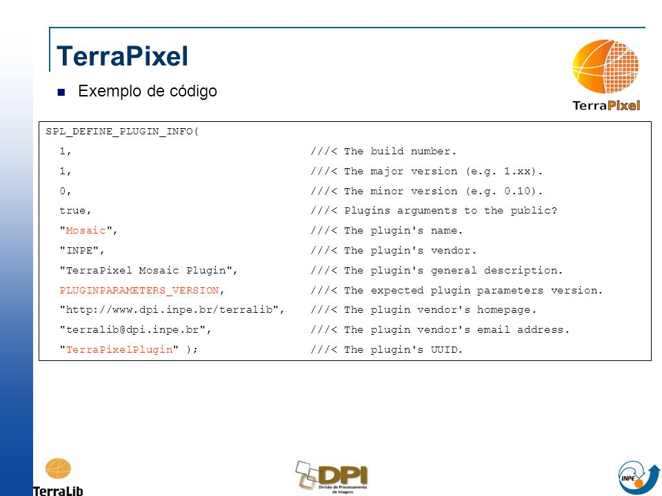 TerraPixel Exemplo de código SPL_DEFINE_PLUGIN_INFO( 1,///< The build number. 1,///< The major version (e.g. 1.xx). 0,///< The minor version (e.g. 0.1