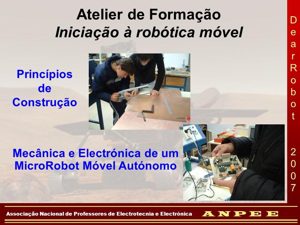 DearRobot 2007DearRobot 2007 Associação Nacional de Professores de Electrotecnia e Electrónica Robô móvel autónomo, capaz de: Seguir uma pista Subir e descer uma rampa Detectar cores Detectar obstáculos Avisar por meio de som/luz Vídeo Robotica 2006
