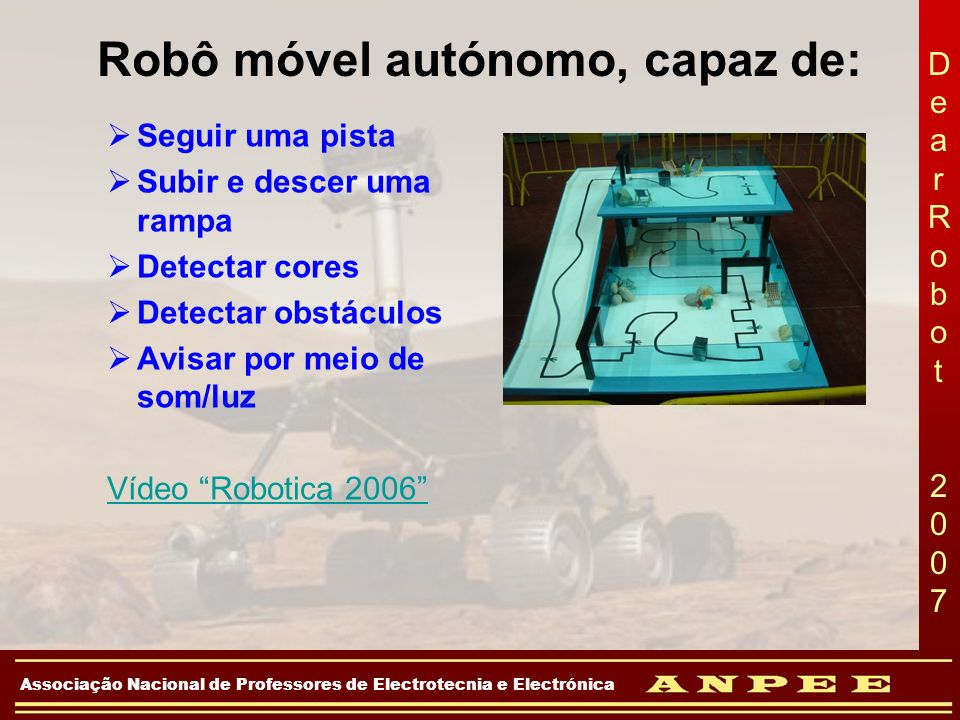 DearRobot 2007DearRobot 2007 Associação Nacional de Professores de Electrotecnia e Electrónica Robô móvel autónomo, capaz de: Seguir uma pista Subir e