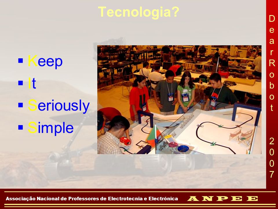 DearRobot 2007DearRobot 2007 Associação Nacional de Professores de Electrotecnia e Electrónica Construção da Plataforma Factores a ter em conta: –Simplicidade Minimizar o número de partes móveis e a complexidade do robô –Robustez resistência aos impactos