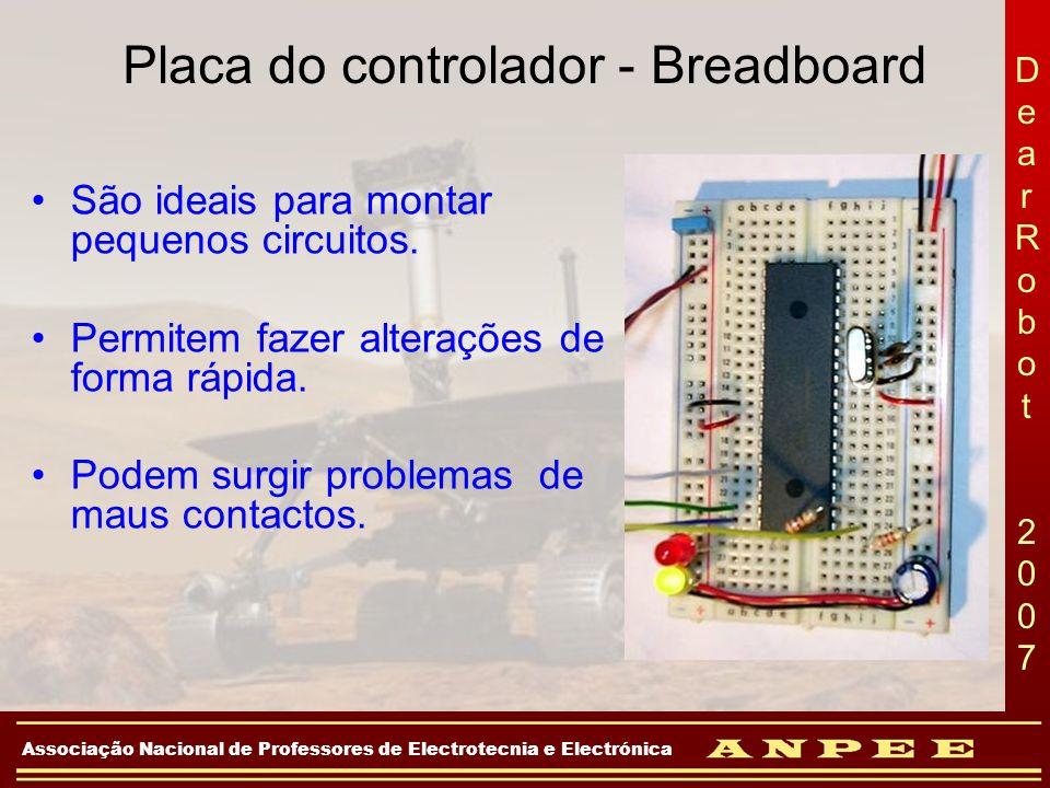 DearRobot 2007DearRobot 2007 Associação Nacional de Professores de Electrotecnia e Electrónica Placa do controlador - Breadboard São ideais para monta