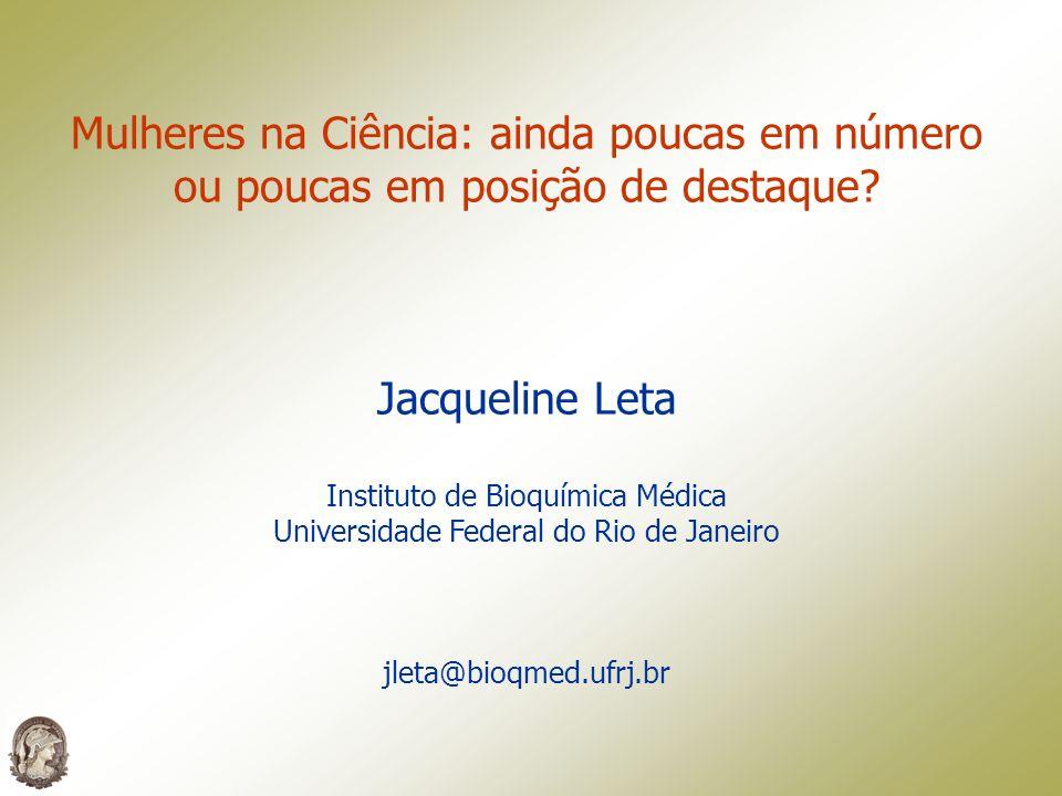 Mulheres na Ciência: ainda poucas em número ou poucas em posição de destaque? Jacqueline Leta Instituto de Bioquímica Médica Universidade Federal do R