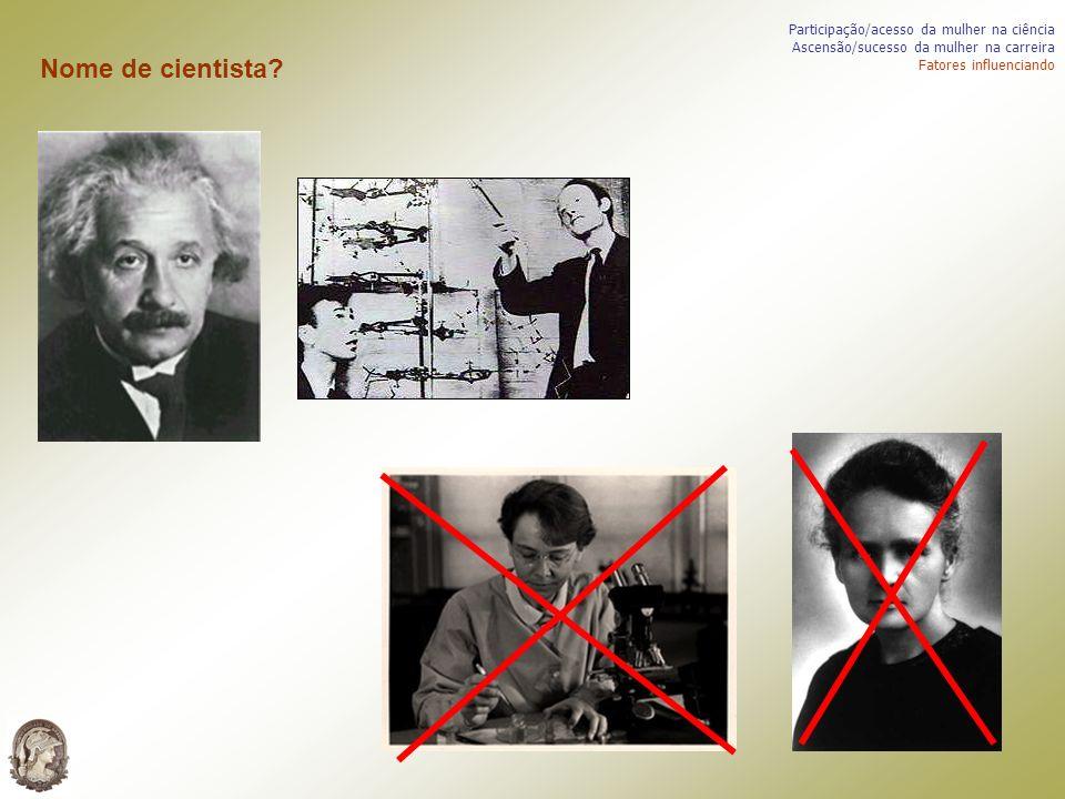 Participação/acesso da mulher na ciência Ascensão/sucesso da mulher na carreira Fatores influenciando Nome de cientista?